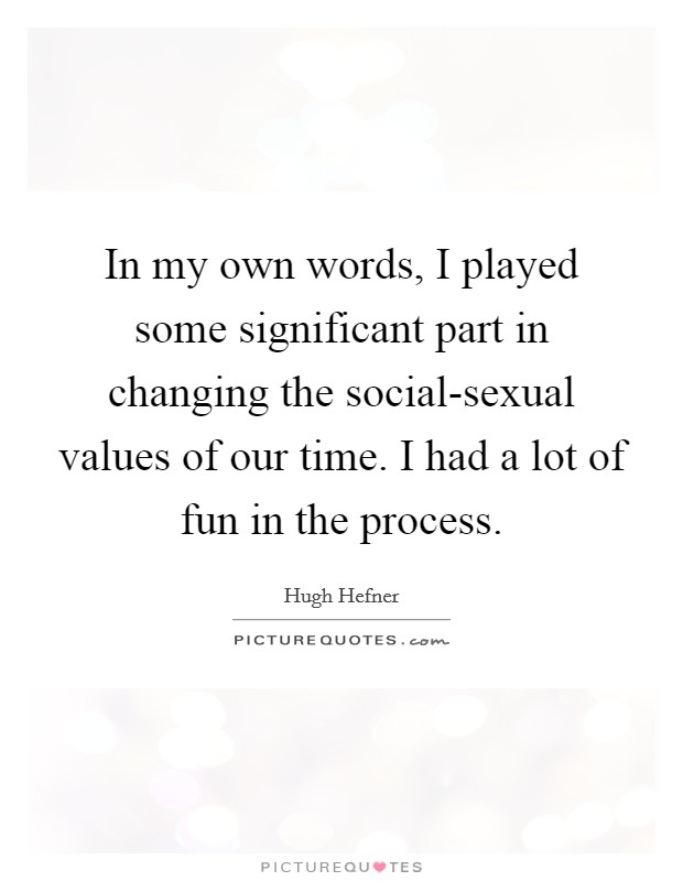 In my own words, I played some significant part in changing the social-sexual values of our time. I had a lot of fun in the process Picture Quote #1