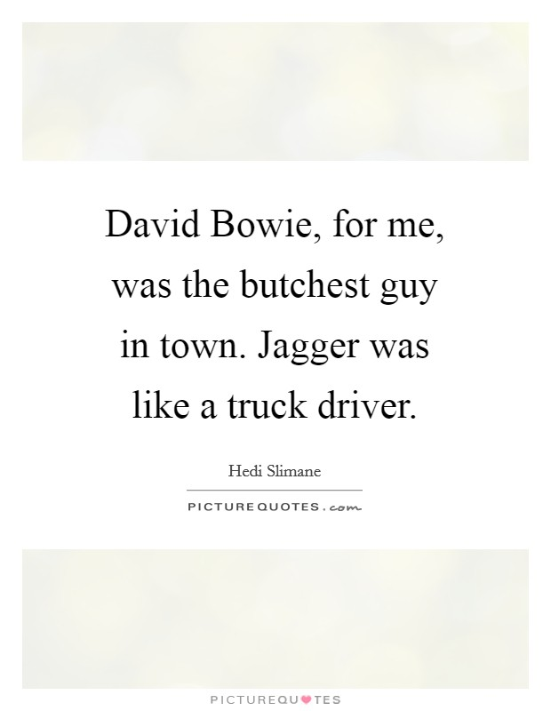 David Bowie, for me, was the butchest guy in town. Jagger was like a truck driver Picture Quote #1
