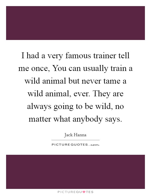 I had a very famous trainer tell me once, You can usually train a wild animal but never tame a wild animal, ever. They are always going to be wild, no matter what anybody says Picture Quote #1