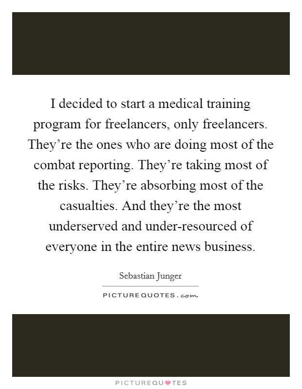 I decided to start a medical training program for freelancers, only freelancers. They're the ones who are doing most of the combat reporting. They're taking most of the risks. They're absorbing most of the casualties. And they're the most underserved and under-resourced of everyone in the entire news business Picture Quote #1