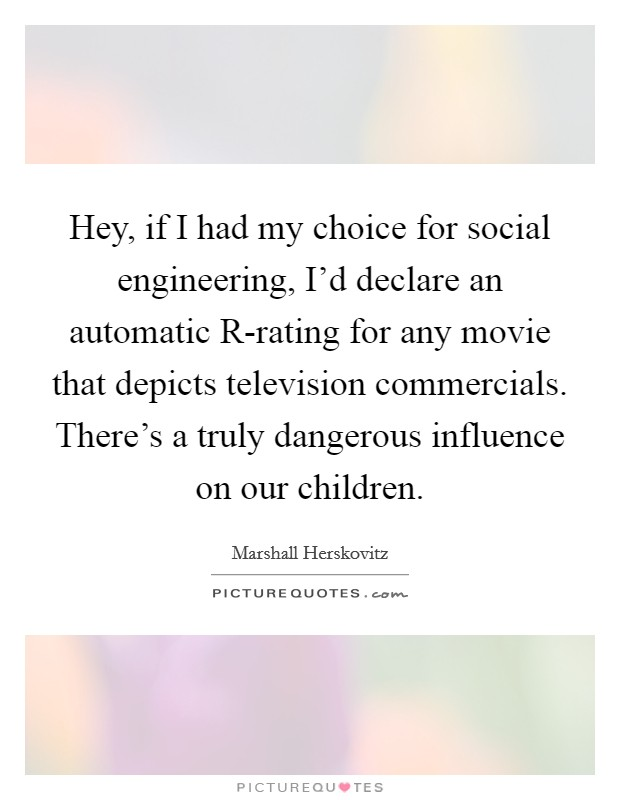Hey, if I had my choice for social engineering, I'd declare an automatic R-rating for any movie that depicts television commercials. There's a truly dangerous influence on our children Picture Quote #1