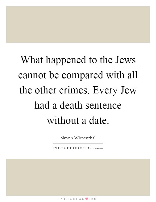 What happened to the Jews cannot be compared with all the other crimes. Every Jew had a death sentence without a date Picture Quote #1