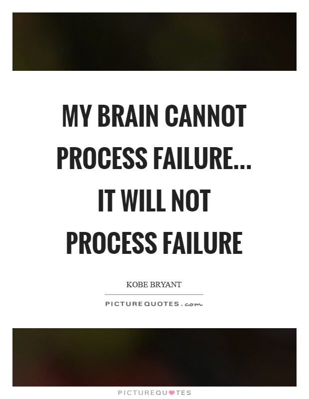 My brain cannot process failure... It WILL not process failure Picture Quote #1
