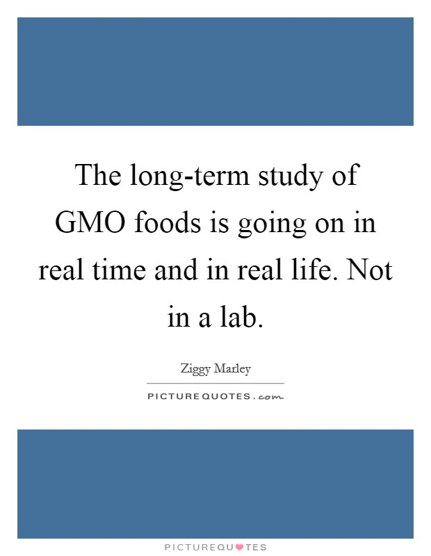 The long-term study of GMO foods is going on in real time and in real life. Not in a lab Picture Quote #1