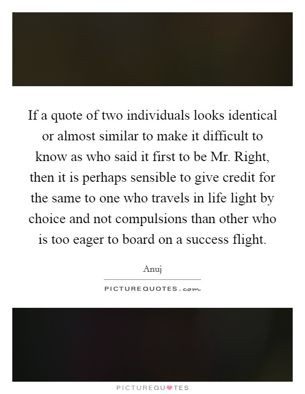 If a quote of two individuals looks identical or almost similar to make it difficult to know as who said it first to be Mr. Right, then it is perhaps sensible to give credit for the same to one who travels in life light by choice and not compulsions than other who is too eager to board on a success flight Picture Quote #1