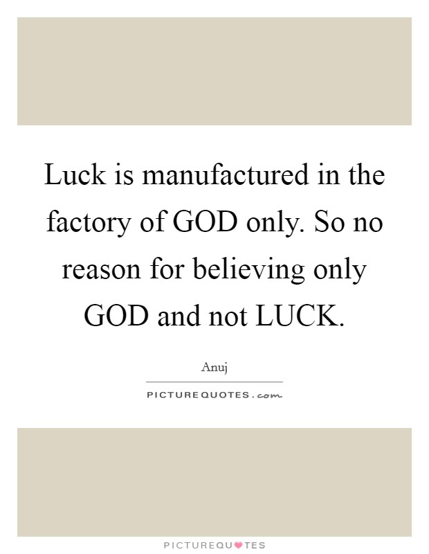 Luck is manufactured in the factory of GOD only. So no reason for believing only GOD and not LUCK Picture Quote #1
