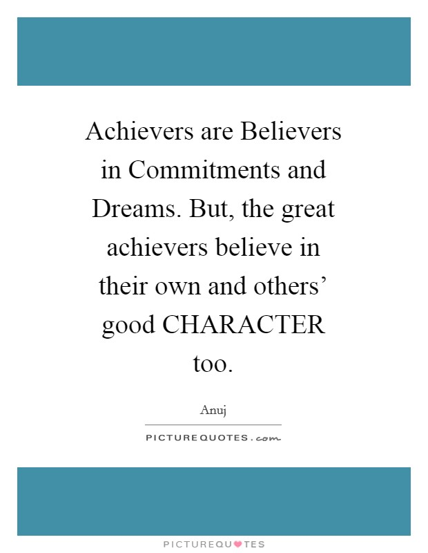 Achievers are Believers in Commitments and Dreams. But, the great achievers believe in their own and others' good CHARACTER too Picture Quote #1