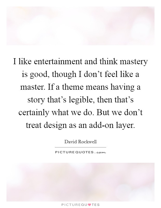 I like entertainment and think mastery is good, though I don't feel like a master. If a theme means having a story that's legible, then that's certainly what we do. But we don't treat design as an add-on layer Picture Quote #1
