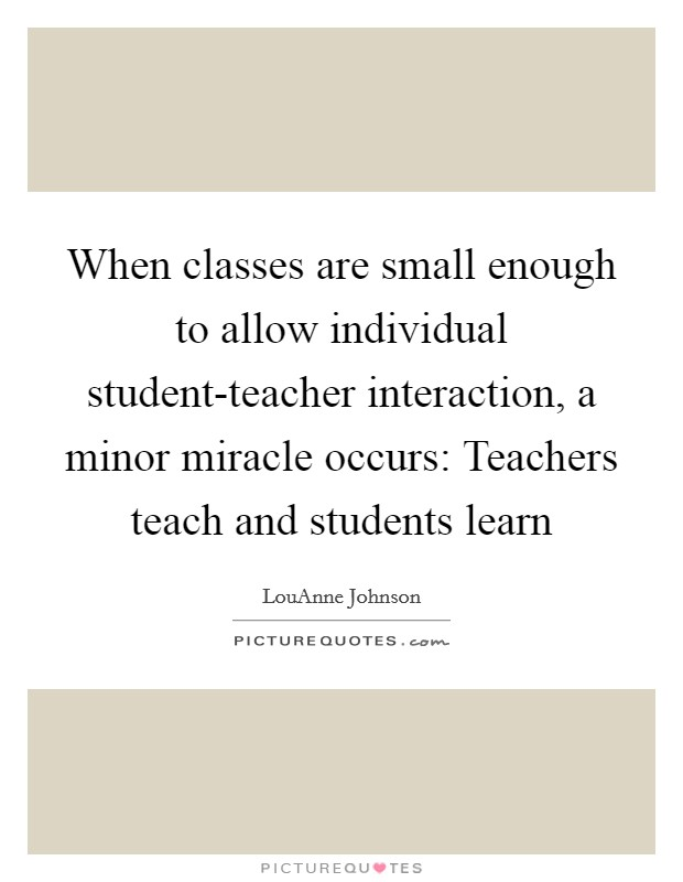 When classes are small enough to allow individual student-teacher interaction, a minor miracle occurs: Teachers teach and students learn Picture Quote #1