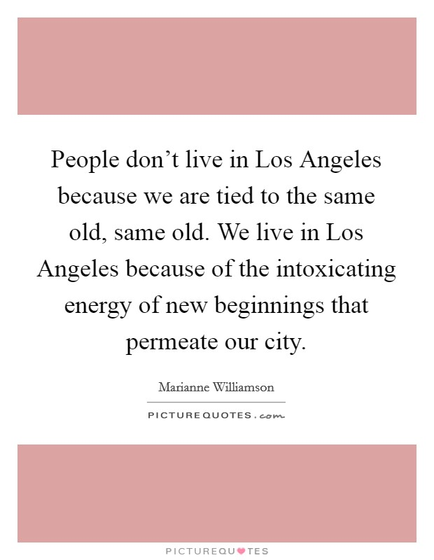 People don't live in Los Angeles because we are tied to the same old, same old. We live in Los Angeles because of the intoxicating energy of new beginnings that permeate our city Picture Quote #1