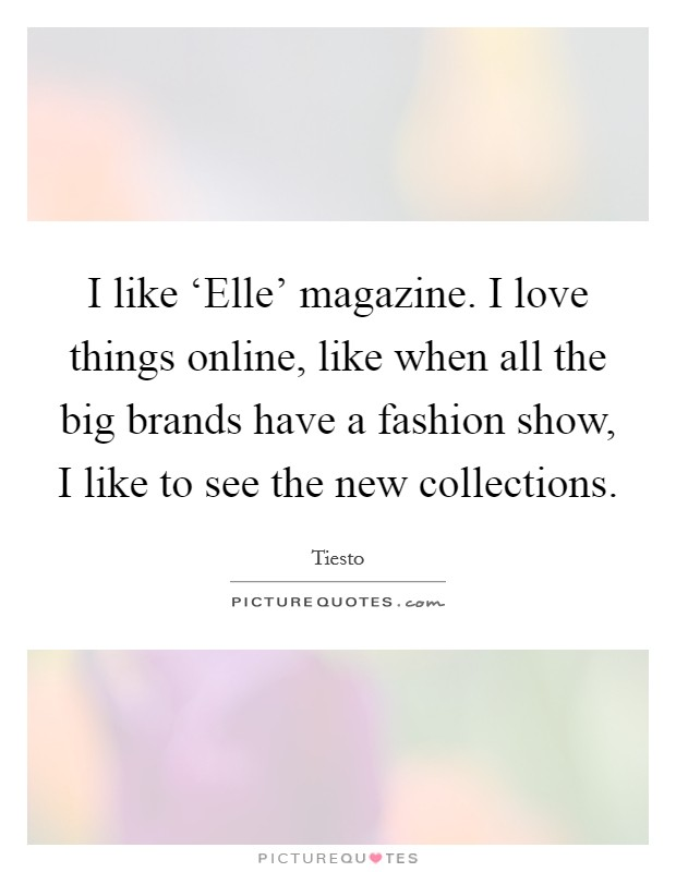 I like 'Elle' magazine. I love things online, like when all the big brands have a fashion show, I like to see the new collections Picture Quote #1