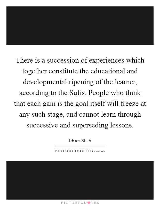 There is a succession of experiences which together constitute the educational and developmental ripening of the learner, according to the Sufis. People who think that each gain is the goal itself will freeze at any such stage, and cannot learn through successive and superseding lessons Picture Quote #1