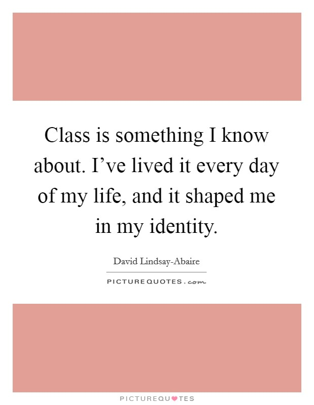 Class is something I know about. I've lived it every day of my life, and it shaped me in my identity Picture Quote #1