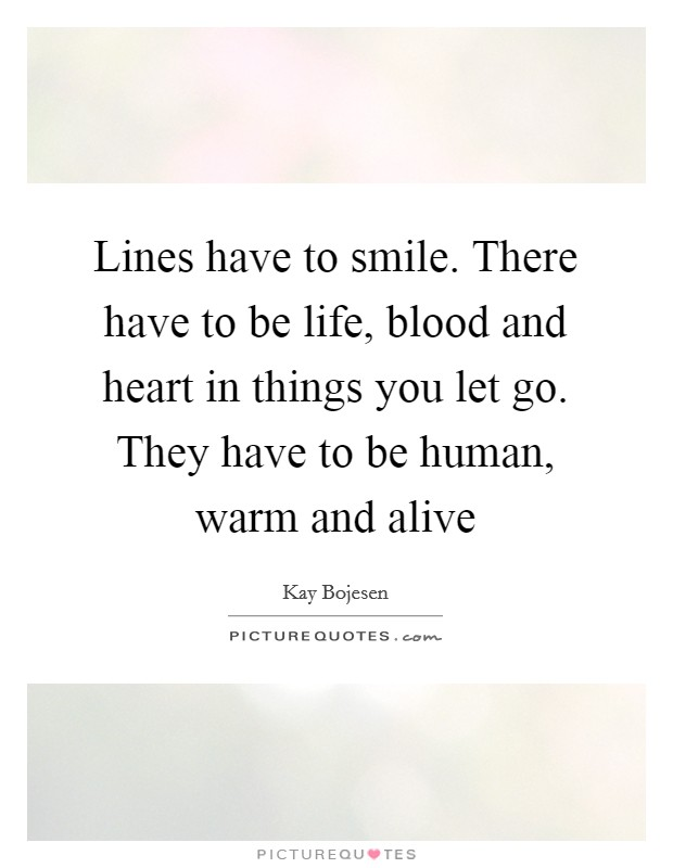 Lines have to smile. There have to be life, blood and heart in things you let go. They have to be human, warm and alive Picture Quote #1