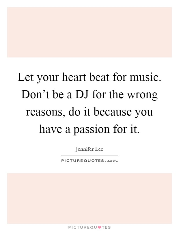 Let your heart beat for music. Don't be a DJ for the wrong reasons, do it because you have a passion for it Picture Quote #1
