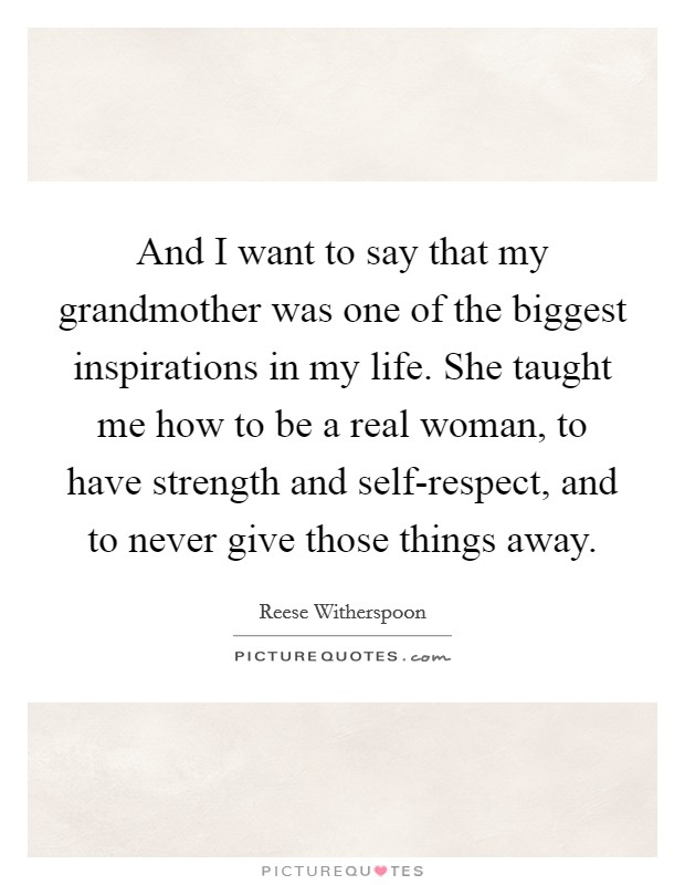 And I want to say that my grandmother was one of the biggest inspirations in my life. She taught me how to be a real woman, to have strength and self-respect, and to never give those things away Picture Quote #1