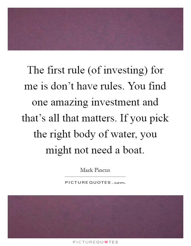 The first rule (of investing) for me is don't have rules. You find one amazing investment and that's all that matters. If you pick the right body of water, you might not need a boat Picture Quote #1