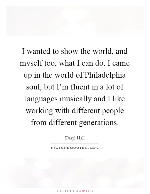 I wanted to show the world, and myself too, what I can do. I came up in the world of Philadelphia soul, but I'm fluent in a lot of languages musically and I like working with different people from different generations Picture Quote #1