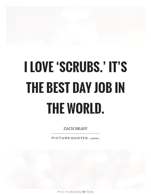 I love 'Scrubs.' It's the best day job in the world Picture Quote #1