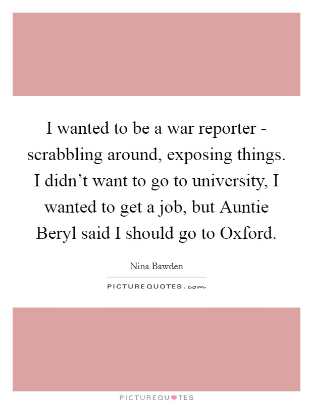 I wanted to be a war reporter - scrabbling around, exposing things. I didn't want to go to university, I wanted to get a job, but Auntie Beryl said I should go to Oxford Picture Quote #1