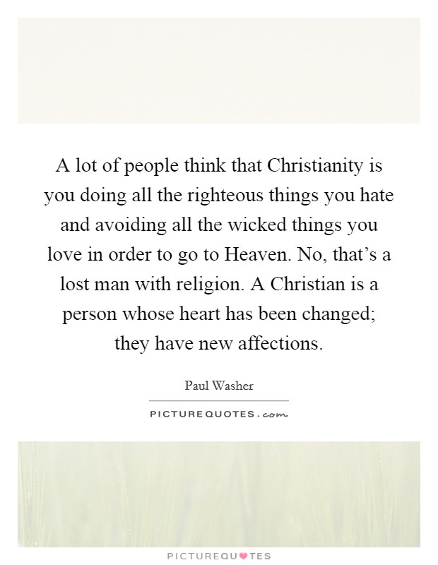A lot of people think that Christianity is you doing all the righteous things you hate and avoiding all the wicked things you love in order to go to Heaven. No, that's a lost man with religion. A Christian is a person whose heart has been changed; they have new affections Picture Quote #1