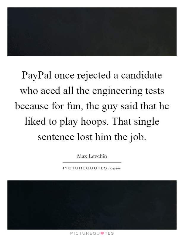 PayPal once rejected a candidate who aced all the engineering tests because for fun, the guy said that he liked to play hoops. That single sentence lost him the job Picture Quote #1