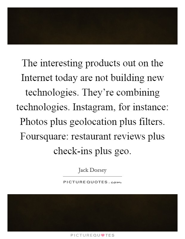 The interesting products out on the Internet today are not building new technologies. They're combining technologies. Instagram, for instance: Photos plus geolocation plus filters. Foursquare: restaurant reviews plus check-ins plus geo Picture Quote #1