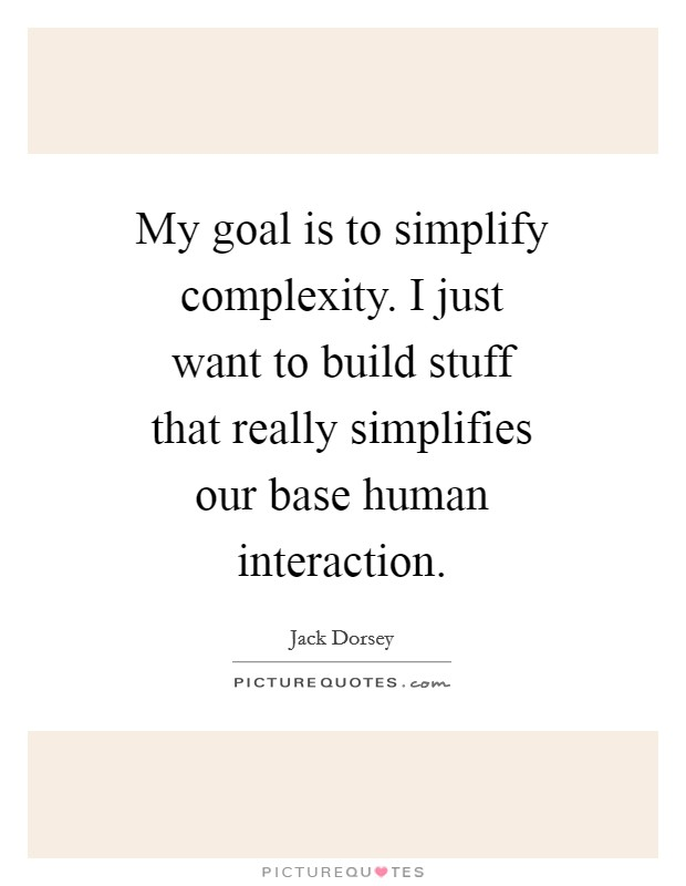 My goal is to simplify complexity. I just want to build stuff that really simplifies our base human interaction Picture Quote #1