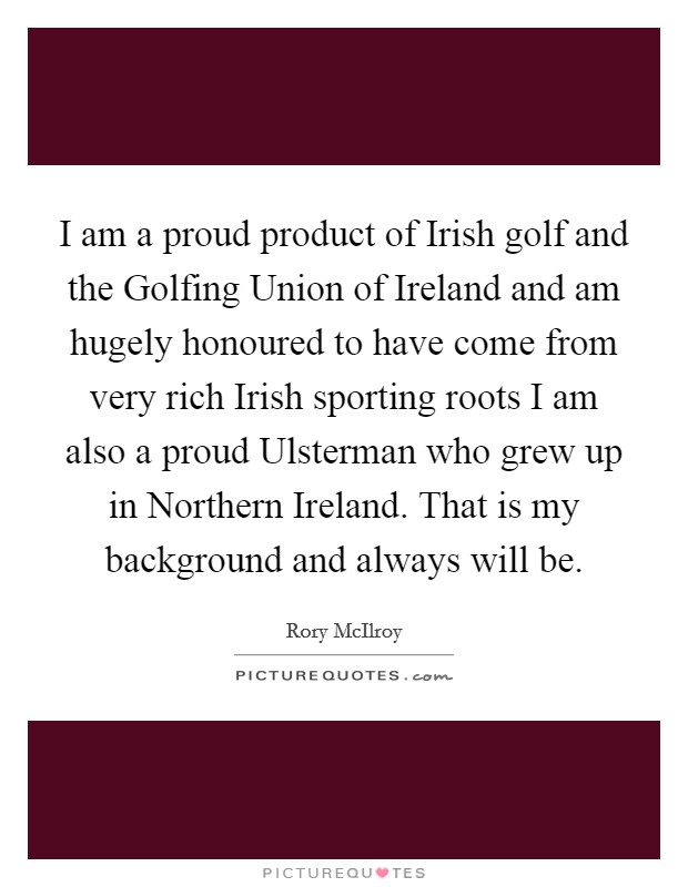I am a proud product of Irish golf and the Golfing Union of Ireland and am hugely honoured to have come from very rich Irish sporting roots I am also a proud Ulsterman who grew up in Northern Ireland. That is my background and always will be Picture Quote #1