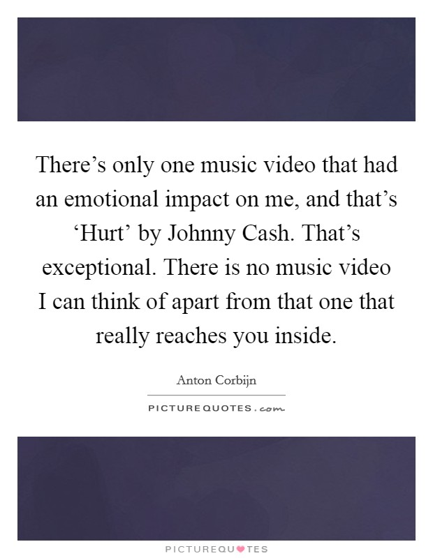 There's only one music video that had an emotional impact on me, and that's 'Hurt' by Johnny Cash. That's exceptional. There is no music video I can think of apart from that one that really reaches you inside Picture Quote #1