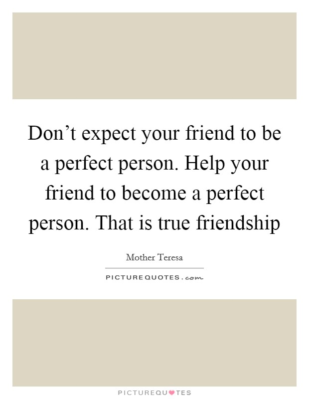 Don't expect your friend to be a perfect person. Help your friend to become a perfect person. That is true friendship Picture Quote #1