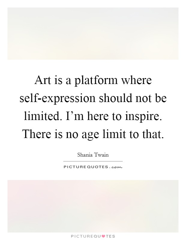 Art is a platform where self-expression should not be limited. I'm here to inspire. There is no age limit to that Picture Quote #1