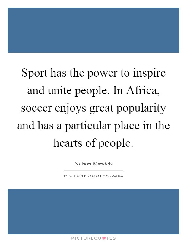 Sport has the power to inspire and unite people. In Africa, soccer enjoys great popularity and has a particular place in the hearts of people Picture Quote #1