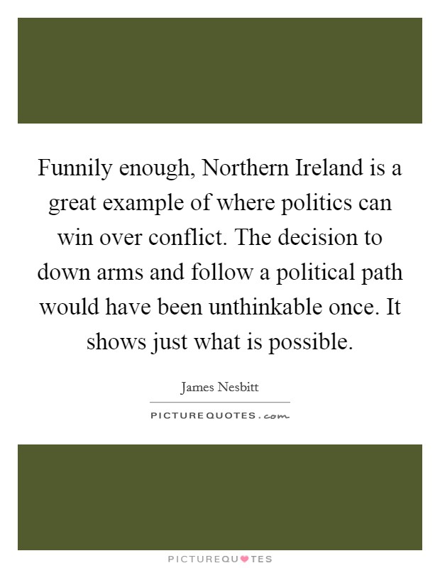 Funnily enough, Northern Ireland is a great example of where politics can win over conflict. The decision to down arms and follow a political path would have been unthinkable once. It shows just what is possible Picture Quote #1