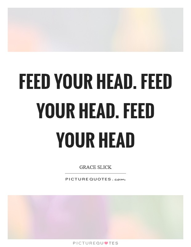 Feed your head. Feed your head. Feed your head Picture Quote #1