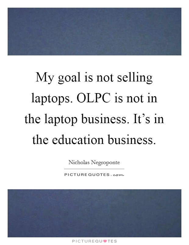 My goal is not selling laptops. OLPC is not in the laptop business. It's in the education business Picture Quote #1