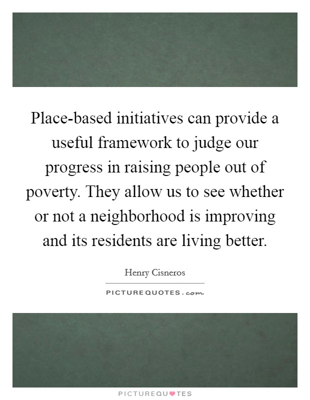 Place-based initiatives can provide a useful framework to judge our progress in raising people out of poverty. They allow us to see whether or not a neighborhood is improving and its residents are living better Picture Quote #1