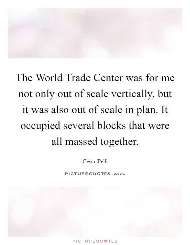 The World Trade Center was for me not only out of scale vertically, but it was also out of scale in plan. It occupied several blocks that were all massed together Picture Quote #1