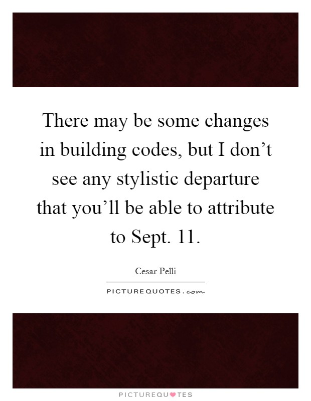 There may be some changes in building codes, but I don't see any stylistic departure that you'll be able to attribute to Sept. 11 Picture Quote #1