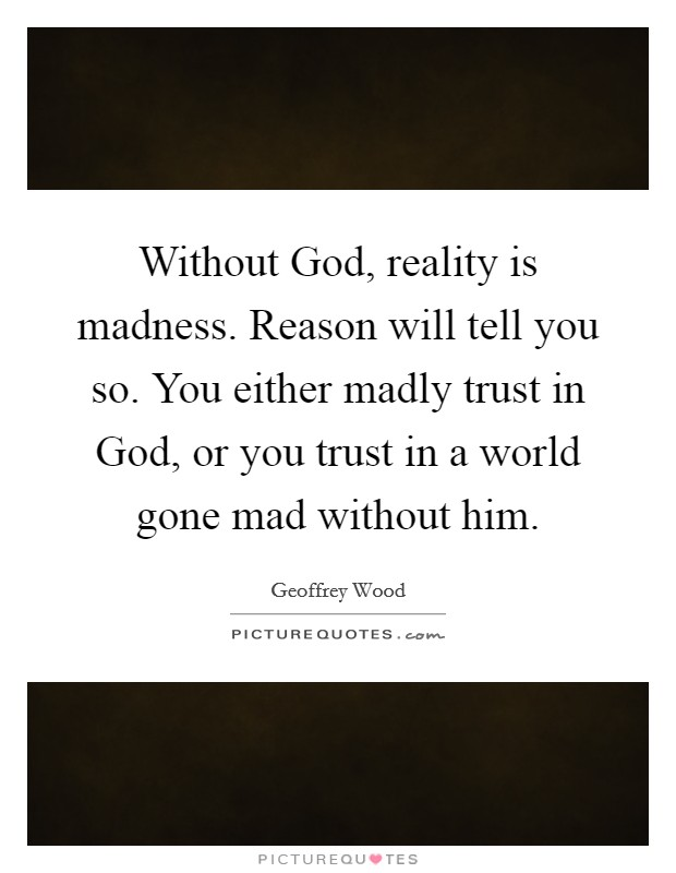 Without God, reality is madness. Reason will tell you so. You either madly trust in God, or you trust in a world gone mad without him Picture Quote #1
