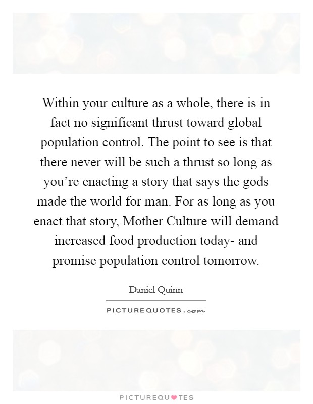 Within your culture as a whole, there is in fact no significant thrust toward global population control. The point to see is that there never will be such a thrust so long as you're enacting a story that says the gods made the world for man. For as long as you enact that story, Mother Culture will demand increased food production today- and promise population control tomorrow Picture Quote #1