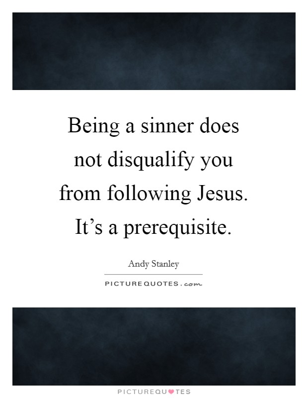 Being a sinner does not disqualify you from following Jesus. It's a prerequisite Picture Quote #1