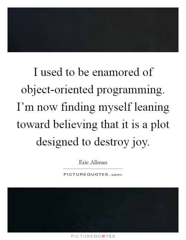 I used to be enamored of object-oriented programming. I'm now finding myself leaning toward believing that it is a plot designed to destroy joy Picture Quote #1
