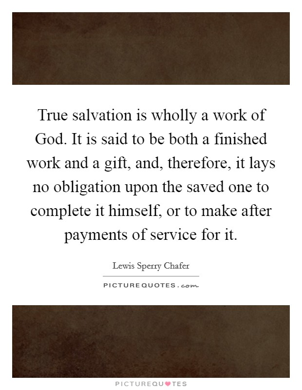True salvation is wholly a work of God. It is said to be both a finished work and a gift, and, therefore, it lays no obligation upon the saved one to complete it himself, or to make after payments of service for it Picture Quote #1