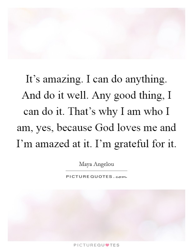 It's amazing. I can do anything. And do it well. Any good thing, I can do it. That's why I am who I am, yes, because God loves me and I'm amazed at it. I'm grateful for it Picture Quote #1