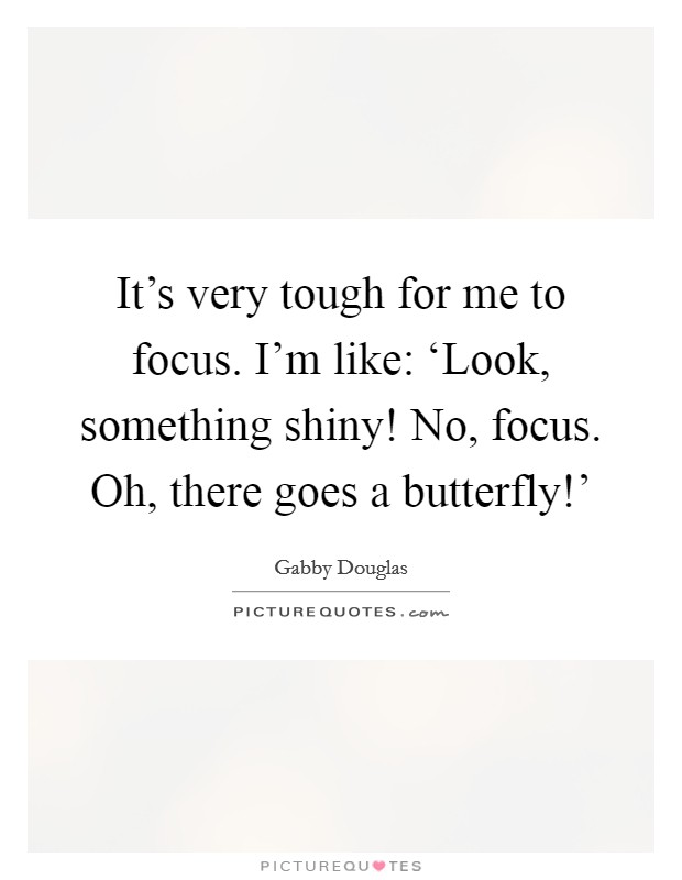 It's very tough for me to focus. I'm like: 'Look, something shiny! No, focus. Oh, there goes a butterfly!' Picture Quote #1