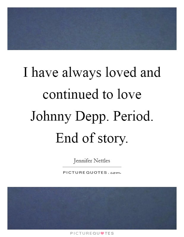 I have always loved and continued to love Johnny Depp. Period. End of story Picture Quote #1