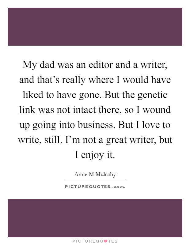 My dad was an editor and a writer, and that's really where I would have liked to have gone. But the genetic link was not intact there, so I wound up going into business. But I love to write, still. I'm not a great writer, but I enjoy it Picture Quote #1