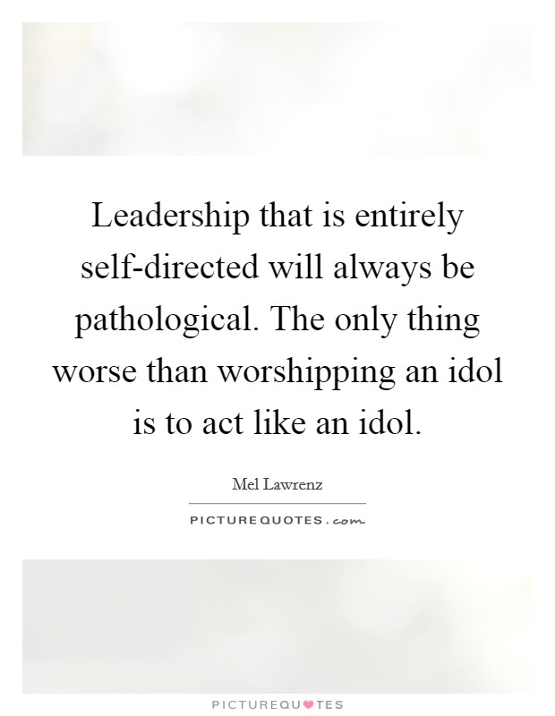 Leadership that is entirely self-directed will always be pathological. The only thing worse than worshipping an idol is to act like an idol Picture Quote #1