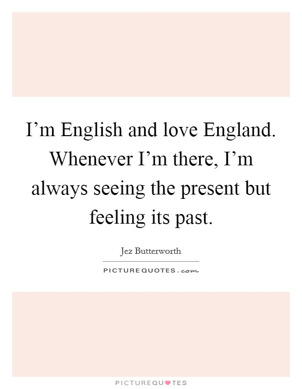 I'm English and love England. Whenever I'm there, I'm always seeing the present but feeling its past Picture Quote #1